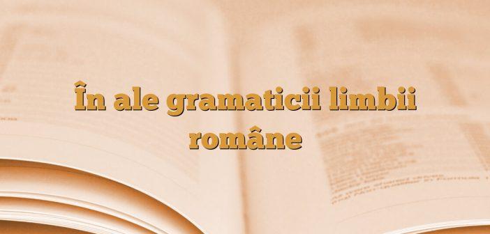 În ale gramaticii limbii române