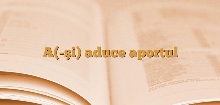 A(-şi) aduce aportul