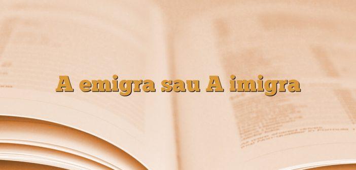 A emigra sau A imigra