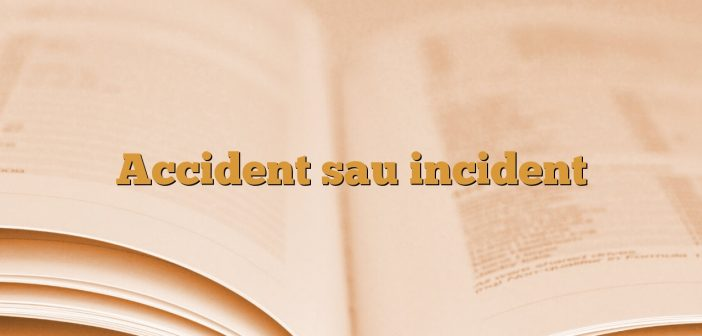Accident sau incident