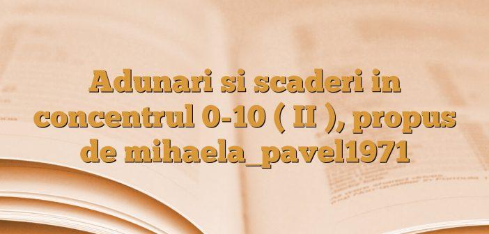 Adunari si scaderi in concentrul 0-10 ( II ), propus de mihaela_pavel1971