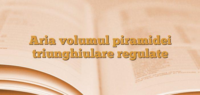 Aria volumul piramidei triunghiulare regulate