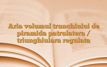 Aria volumul trunchiului de piramida patrulatera / triunghiulara regulata