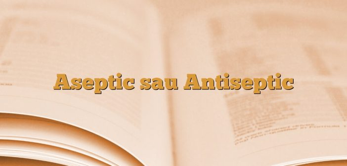 Aseptic sau Antiseptic