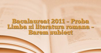 Bacalaureat 2011 – Proba Limba si literatura romana – Barem subiect
