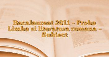 Bacalaureat 2011 – Proba Limba si literatura romana – Subiect
