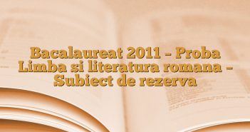 Bacalaureat 2011 – Proba Limba si literatura romana – Subiect de rezerva