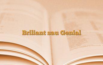 Briliant sau Genial