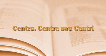 Centru. Centre sau Centri