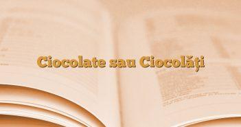 Ciocolate sau Ciocolăți