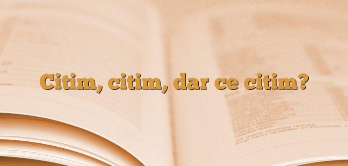 Citim, citim, dar ce citim?
