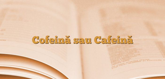 Cofeină sau Cafeină