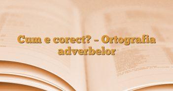 Cum e corect? – Ortografia adverbelor