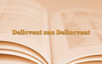 Delicvent sau Delincvent