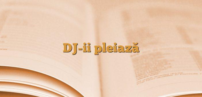 DJ-ii pleiază