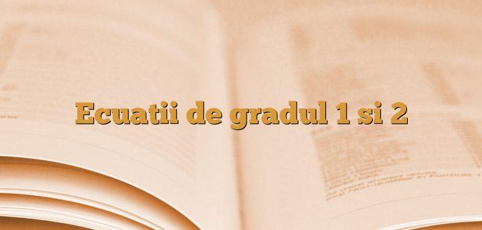 Ecuatii de gradul 1 si 2