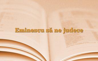 Eminescu să ne judece