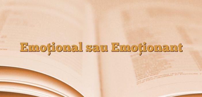 Emoţional sau Emoţionant