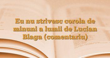 Eu nu strivesc corola de minuni a lumii de Lucian Blaga (comentariu)