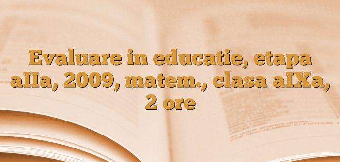 Evaluare in educatie, etapa aIIa, 2009, matem., clasa aIXa, 2 ore