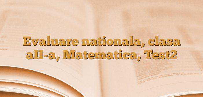 Evaluare nationala, clasa aII-a, Matematica, Test2