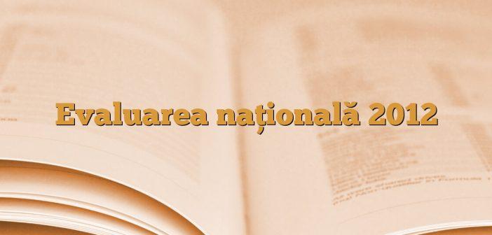Evaluarea naţională 2012