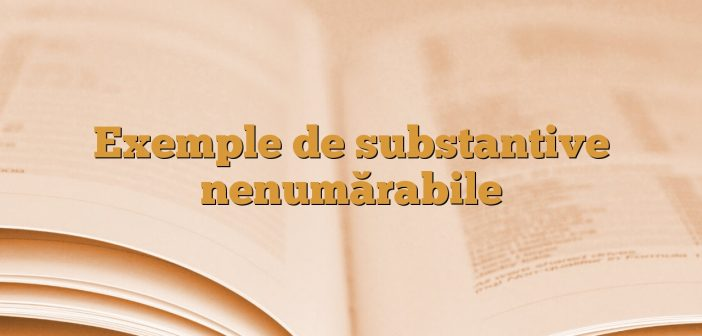 Exemple de substantive nenumărabile