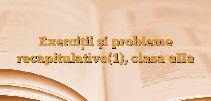 Exerciţii şi probleme recapitulative(1), clasa aIIa