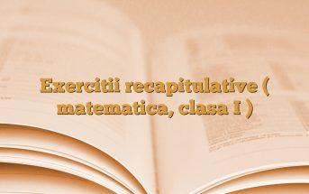 Exercitii recapitulative ( matematica, clasa I )