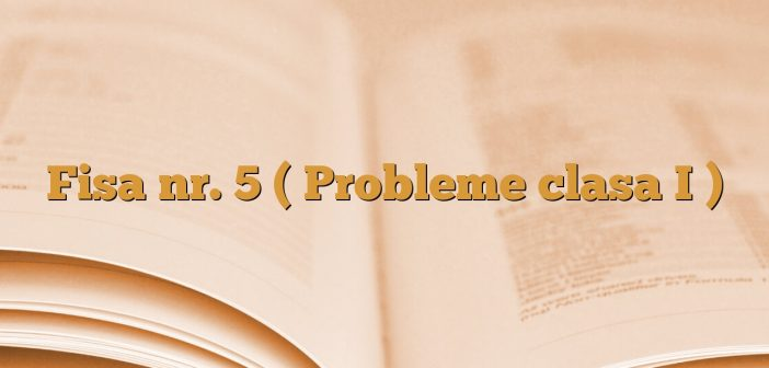 Fisa nr. 5 ( Probleme clasa I )