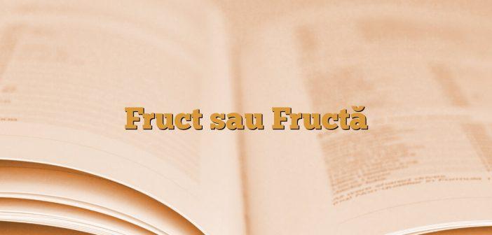 Fruct sau Fructă