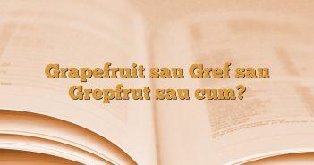 Grapefruit sau Gref sau Grepfrut sau cum?