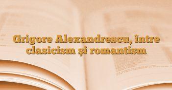 Grigore Alexandrescu, între clasicism şi romantism