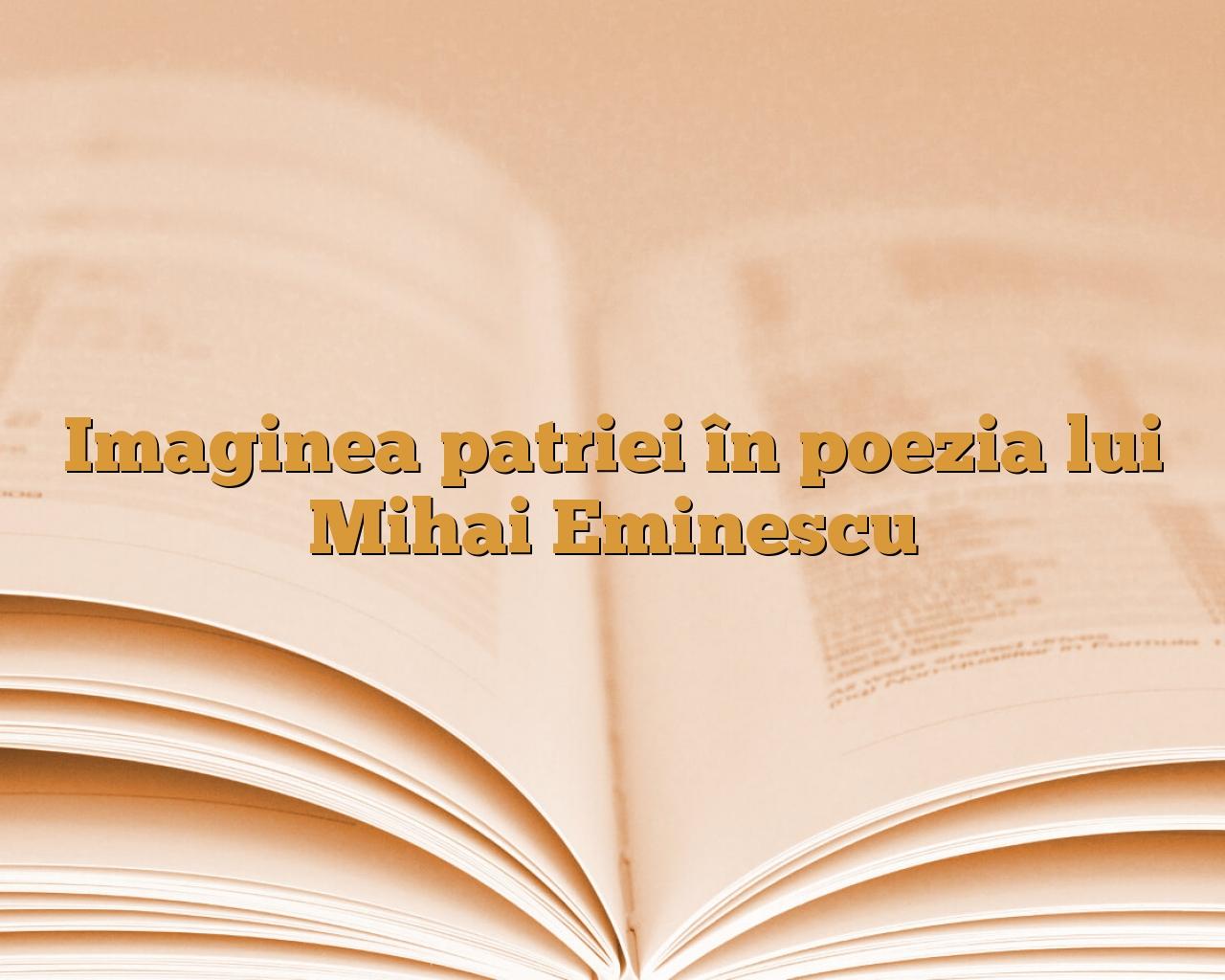 Imaginea Patriei în Poezia Lui Mihai Eminescu Anideșcoalăro