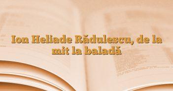 Ion Heliade Rădulescu, de la mit la baladă