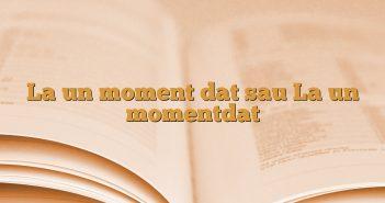 La un moment dat sau La un momentdat