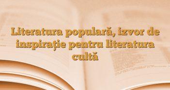 Literatura populară, izvor de inspiraţie pentru literatura cultă