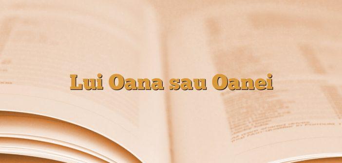 Lui Oana sau Oanei