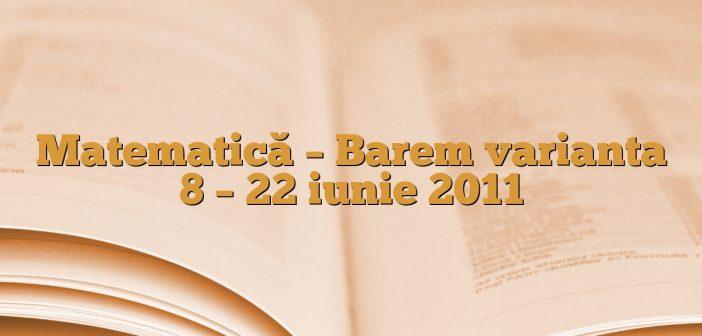 Matematică – Barem varianta 8 – 22 iunie 2011