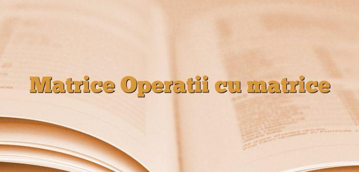 Matrice Operatii cu matrice