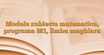 Modele subiecte matematica, programa M1, limba maghiara
