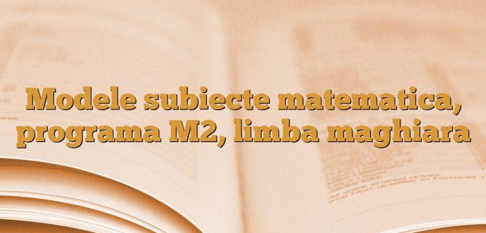 Modele subiecte matematica, programa M2, limba maghiara