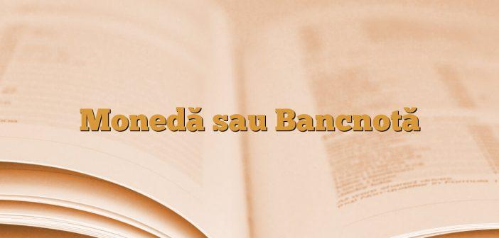Monedă sau Bancnotă