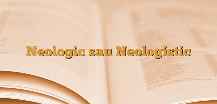 Neologic sau Neologistic