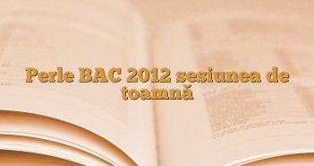 Perle BAC 2012 sesiunea de toamnă