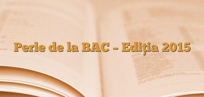 Perle de la BAC – Ediția 2015