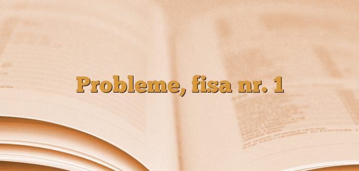Probleme, fisa nr. 1