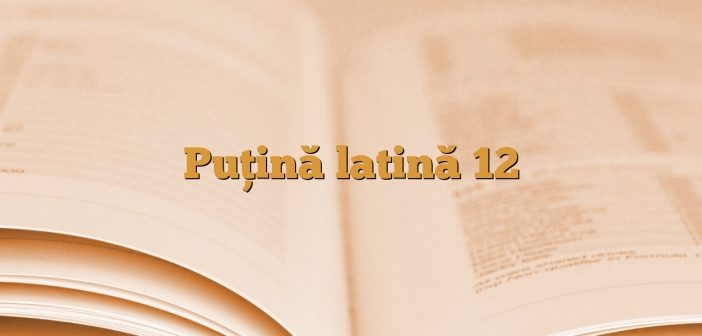 Puţină latină 12