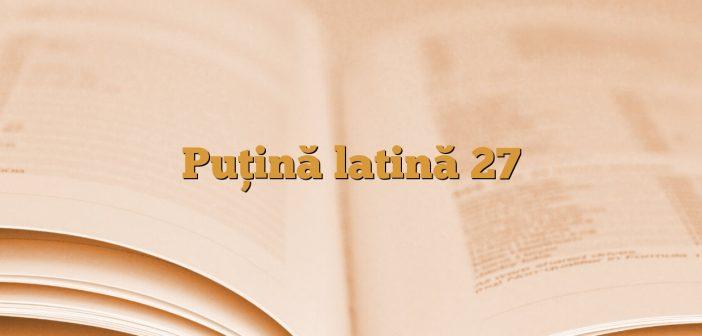 Puţină latină 27