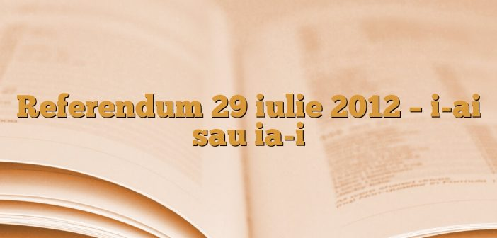 Referendum 29 iulie 2012 – i-ai sau ia-i